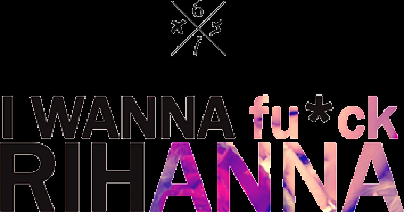 I WANNA fu*ck RIHANNA