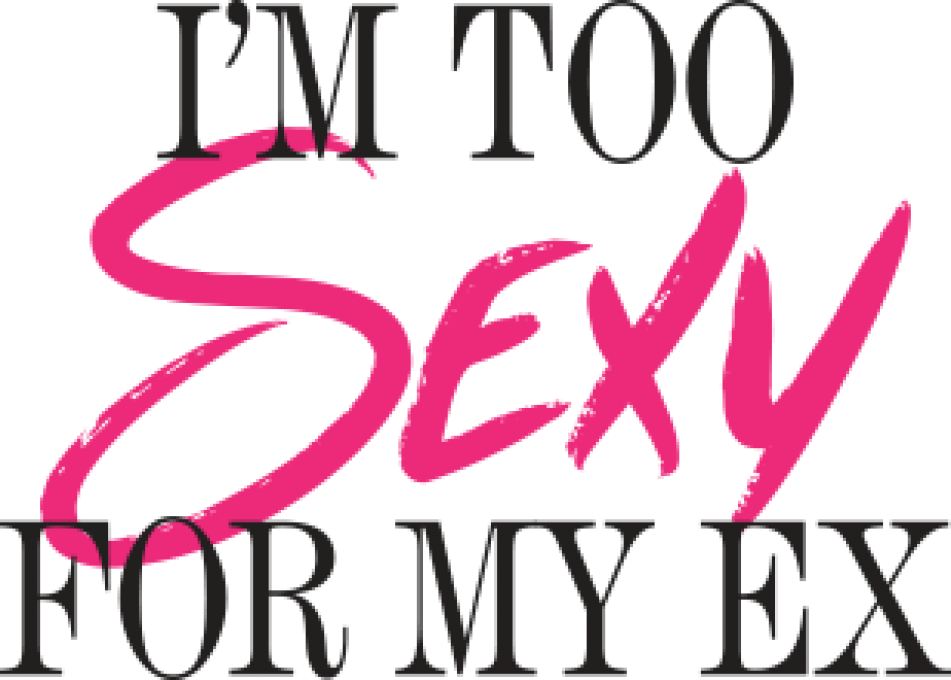IM TOO SEXY FOR MY EX