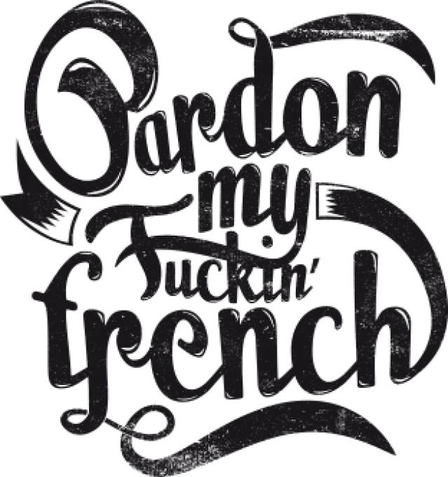 PARDON MY FUCKING FRENCH